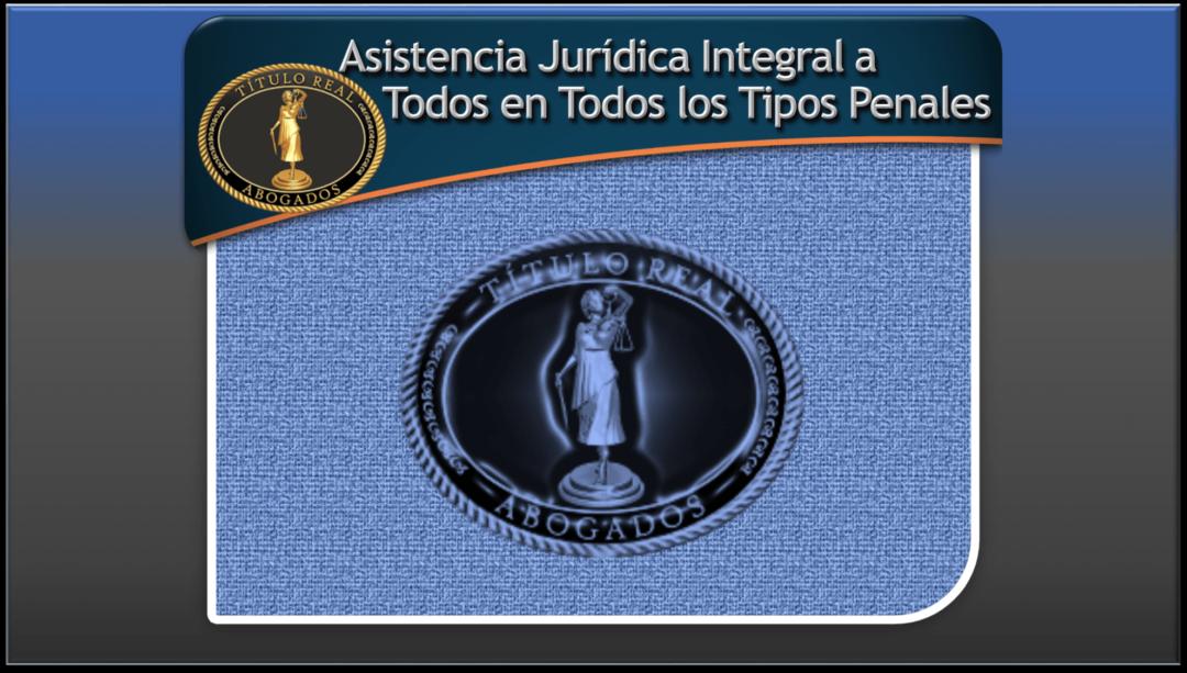 Asistencia Jurídica Integral a Todos en Todos los Tipos Penales.
