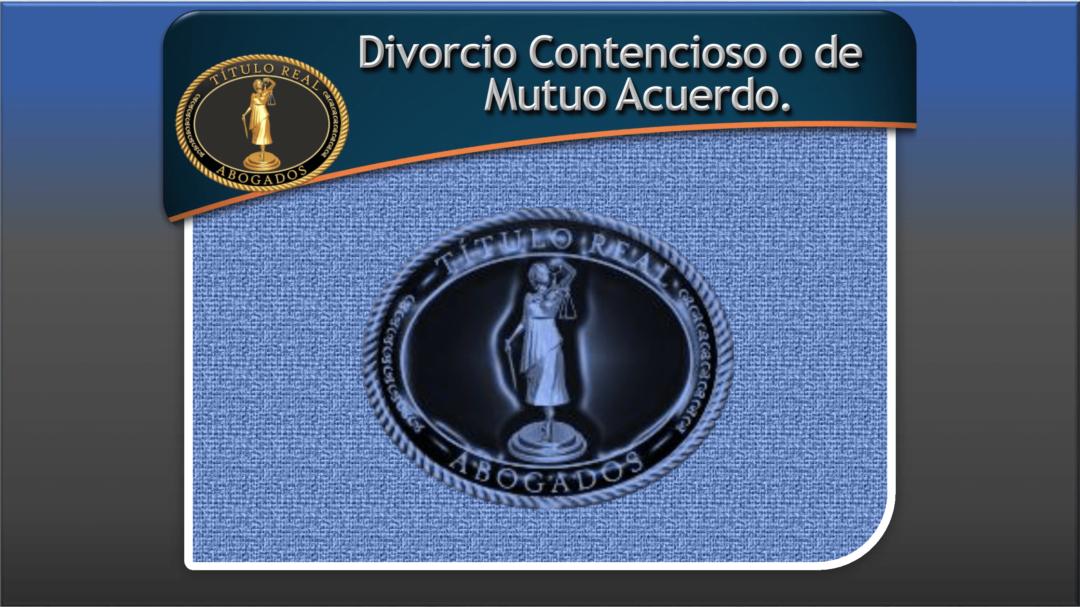 Divorcio Contencioso o de Mutuo Acuerdo.