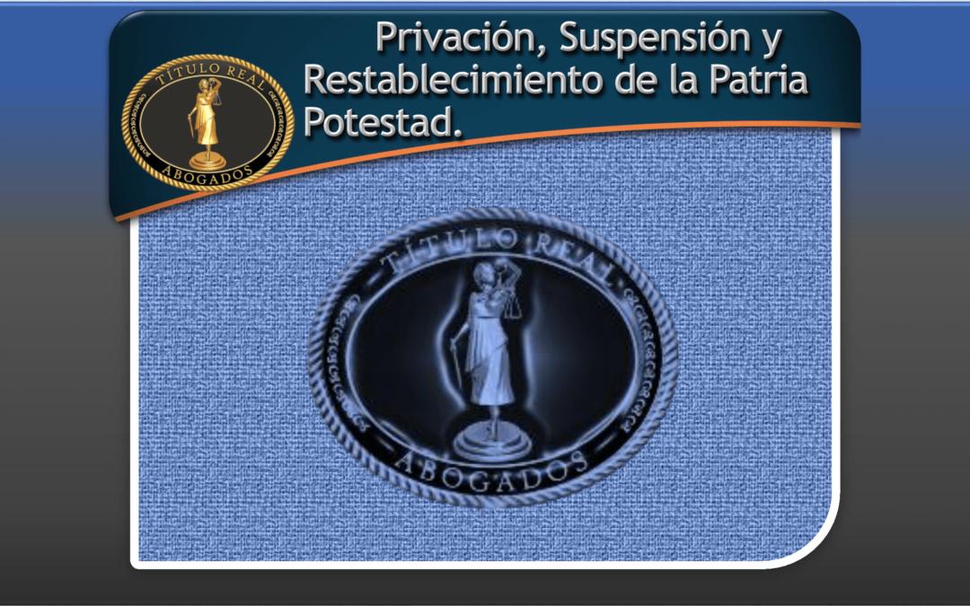 Privación, Suspensión y Restablecimiento de la Patria Potestad.